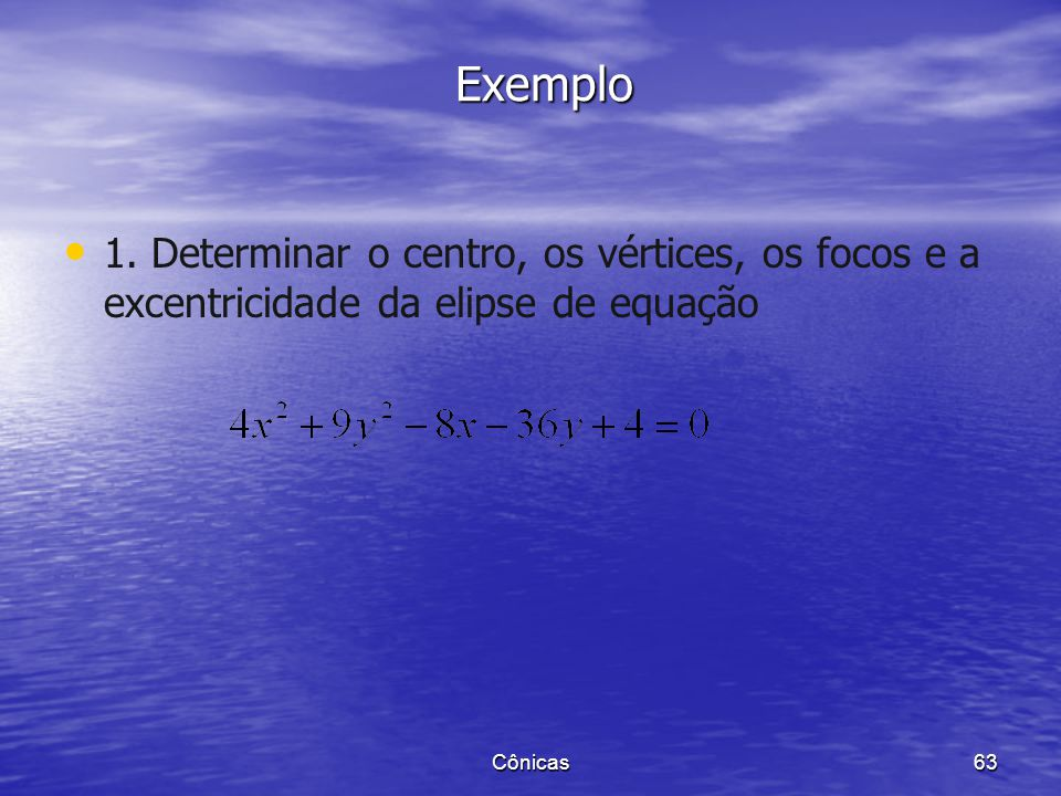 1º Caso: O eixo maior é paralelo ao eixo x. A equação da elipse de centro C(h,k) é: 2º Caso: O eixo maior é paralelo ao eixo y. Cônicas 62 Equação da