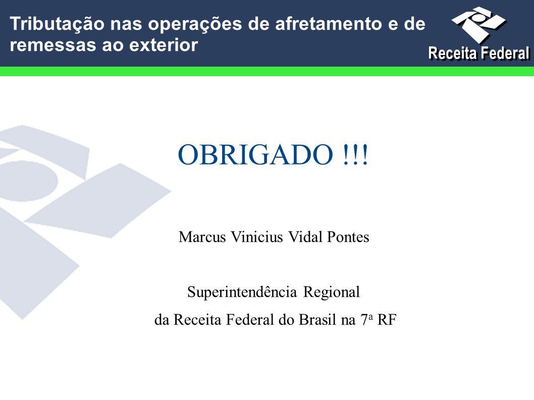 OBRIGADO !!! Marcus Vinicius Vidal Pontes Superintendência Regional da Receita Federal do Brasil na 7 a RF Tributação nas operações de afretamento e d