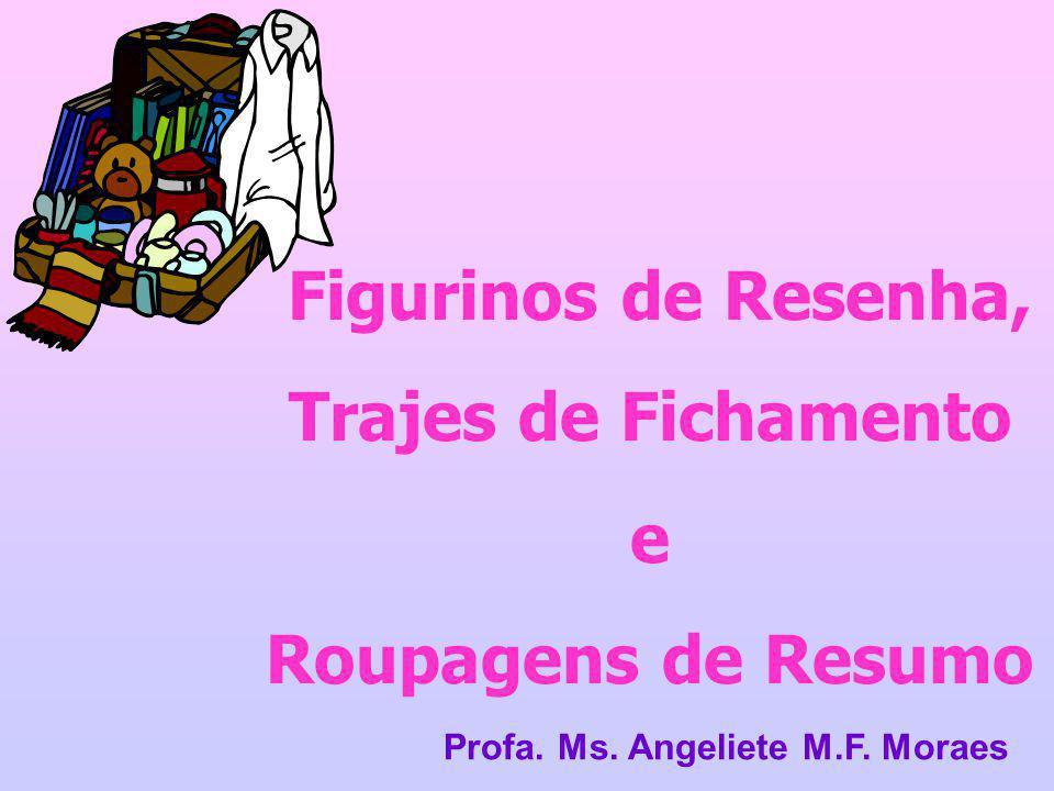 Figurinos de Resenha, Trajes de Fichamento e Roupagens de Resumo Profa. Ms. Angeliete M.F. Moraes
