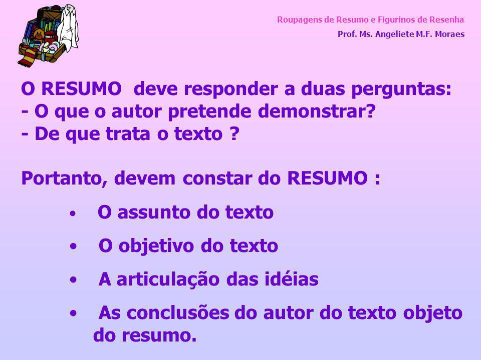 Roupagens de Resumo e Figurinos de Resenha Prof. Ms. Angeliete M.F. Moraes O RESUMO deve responder a duas perguntas: - O que o autor pretende demonstr