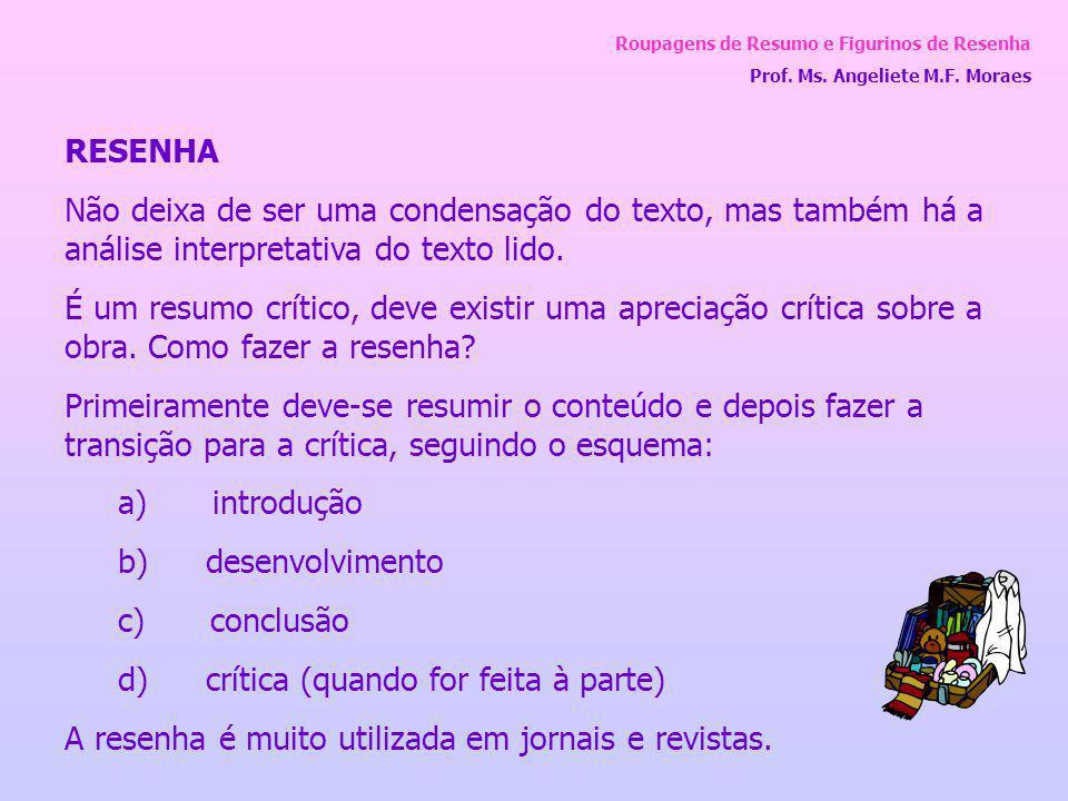 Roupagens de Resumo e Figurinos de Resenha Prof. Ms. Angeliete M.F. Moraes RESENHA Não deixa de ser uma condensação do texto, mas também há a análise