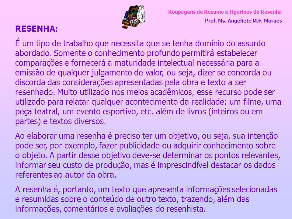Roupagens de Resumo e Figurinos de Resenha Prof. Ms. Angeliete M.F. Moraes RESENHA: É um tipo de trabalho que necessita que se tenha domínio do assunt