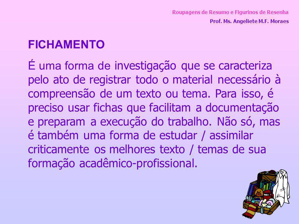 Roupagens de Resumo e Figurinos de Resenha Prof. Ms. Angeliete M.F. Moraes FICHAMENTO É uma forma de investigação que se caracteriza pelo ato de regis