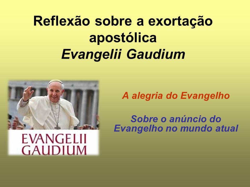 Reflexão sobre a exortação apostólica Evangelii Gaudium A alegria do Evangelho Sobre o anúncio do Evangelho no mundo atual