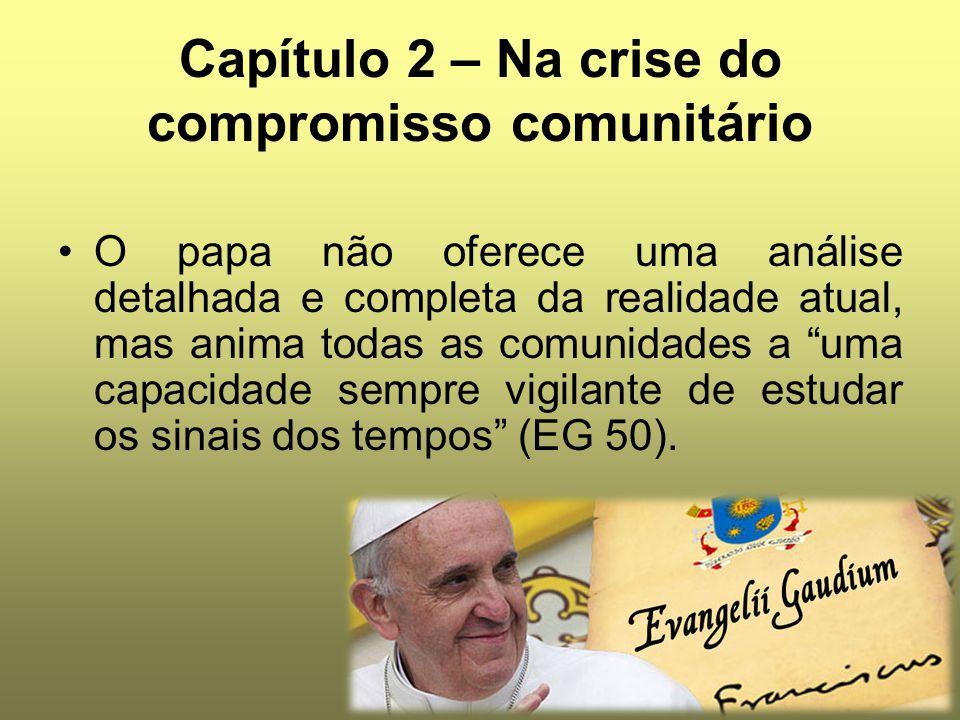 Capítulo 2 – Na crise do compromisso comunitário O papa não oferece uma análise detalhada e completa da realidade atual, mas anima todas as comunidade