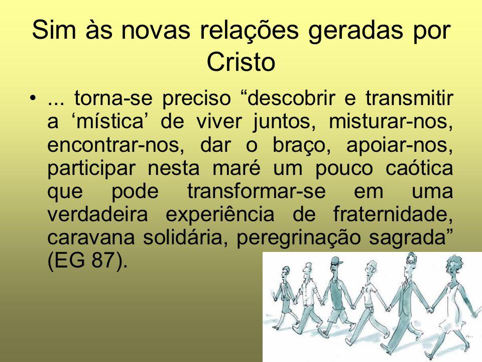 """Sim às novas relações geradas por Cristo... torna-se preciso """"descobrir e transmitir a 'mística' de viver juntos, misturar-nos, encontrar-nos, dar o b"""