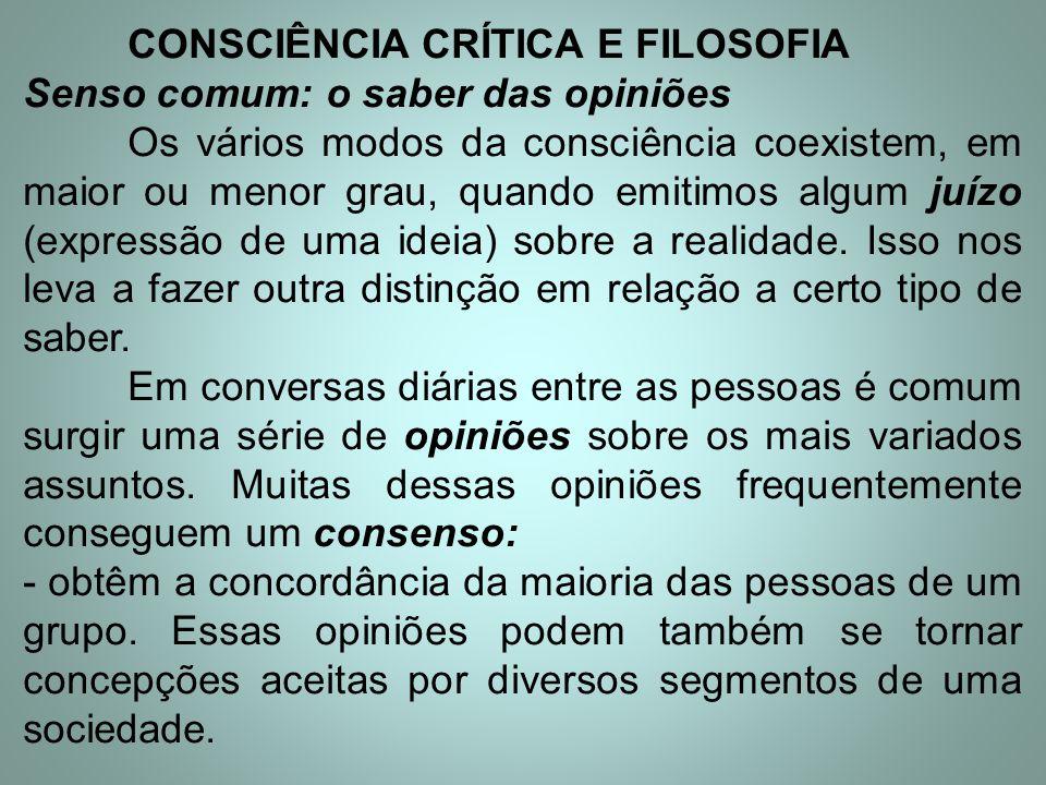 CONSCIÊNCIA CRÍTICA E FILOSOFIA Senso comum: o saber das opiniões Os vários modos da consciência coexistem, em maior ou menor grau, quando emitimos al