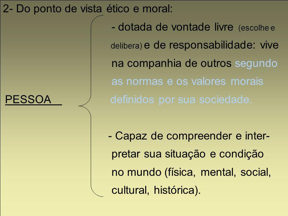 2- Do ponto de vista ético e moral: - dotada de vontade livre (escolhe e delibera) e de responsabilidade: vive na companhia de outros segundo as norma