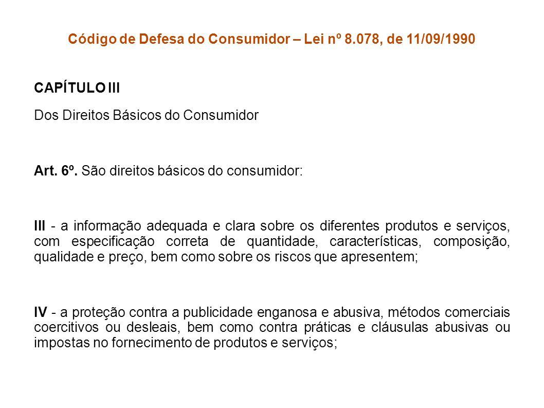Código de Defesa do Consumidor – Lei nº 8.078, de 11/09/1990 CAPÍTULO III Dos Direitos Básicos do Consumidor Art. 6º. São direitos básicos do consumid