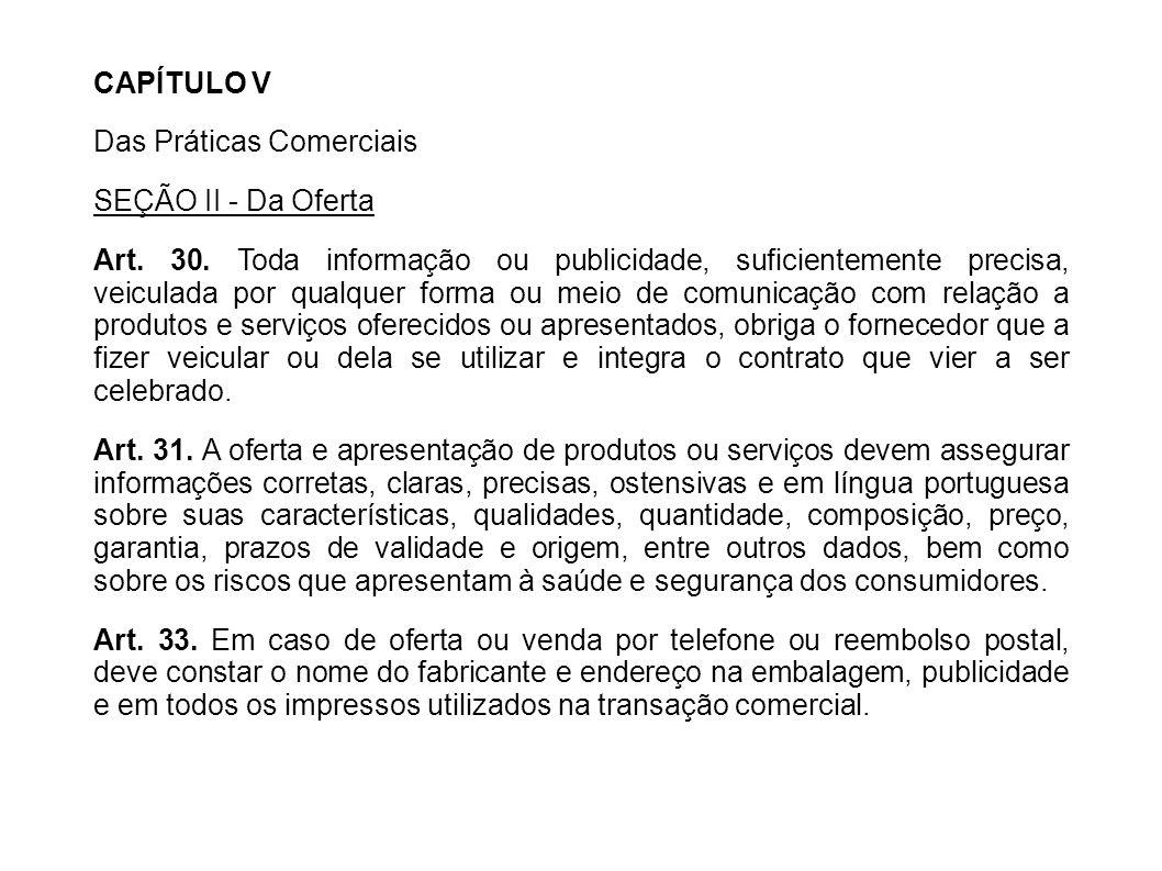 CAPÍTULO V Das Práticas Comerciais SEÇÃO II - Da Oferta Art. 30. Toda informação ou publicidade, suficientemente precisa, veiculada por qualquer forma