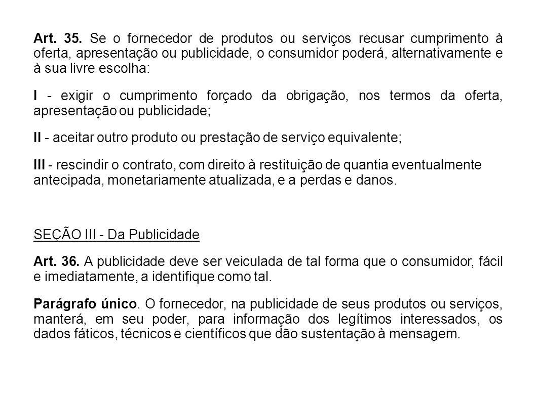 Art. 35. Se o fornecedor de produtos ou serviços recusar cumprimento à oferta, apresentação ou publicidade, o consumidor poderá, alternativamente e à