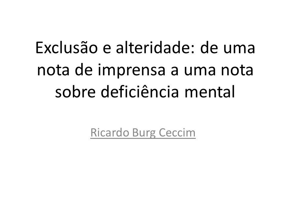 Exclusão e alteridade: de uma nota de imprensa a uma nota sobre deficiência mental Ricardo Burg Ceccim