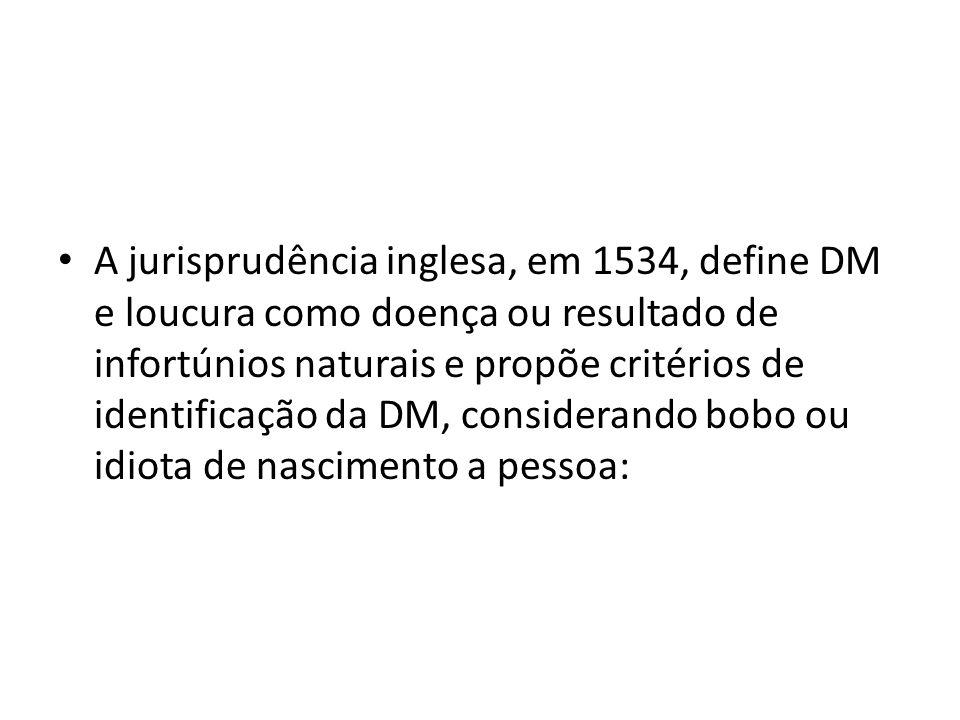 A jurisprudência inglesa, em 1534, define DM e loucura como doença ou resultado de infortúnios naturais e propõe critérios de identificação da DM, con