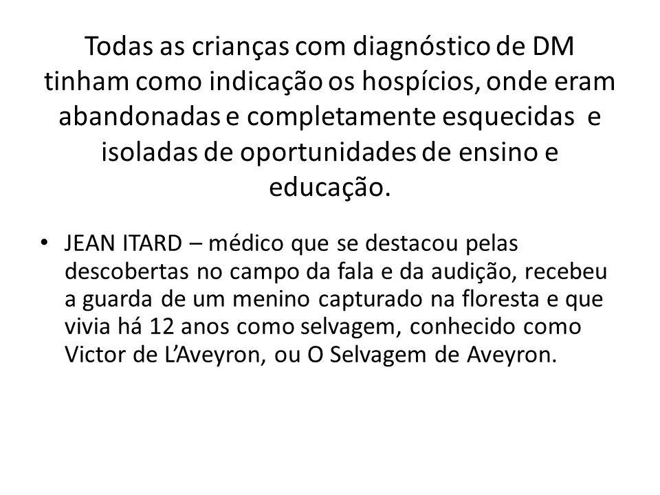 Todas as crianças com diagnóstico de DM tinham como indicação os hospícios, onde eram abandonadas e completamente esquecidas e isoladas de oportunidad