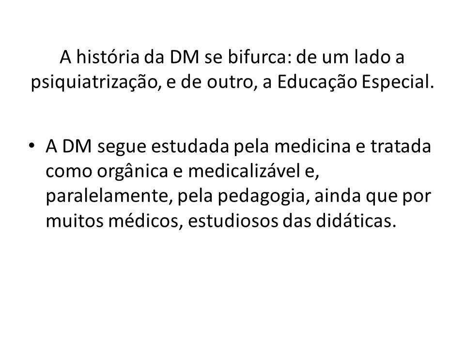 A história da DM se bifurca: de um lado a psiquiatrização, e de outro, a Educação Especial. A DM segue estudada pela medicina e tratada como orgânica