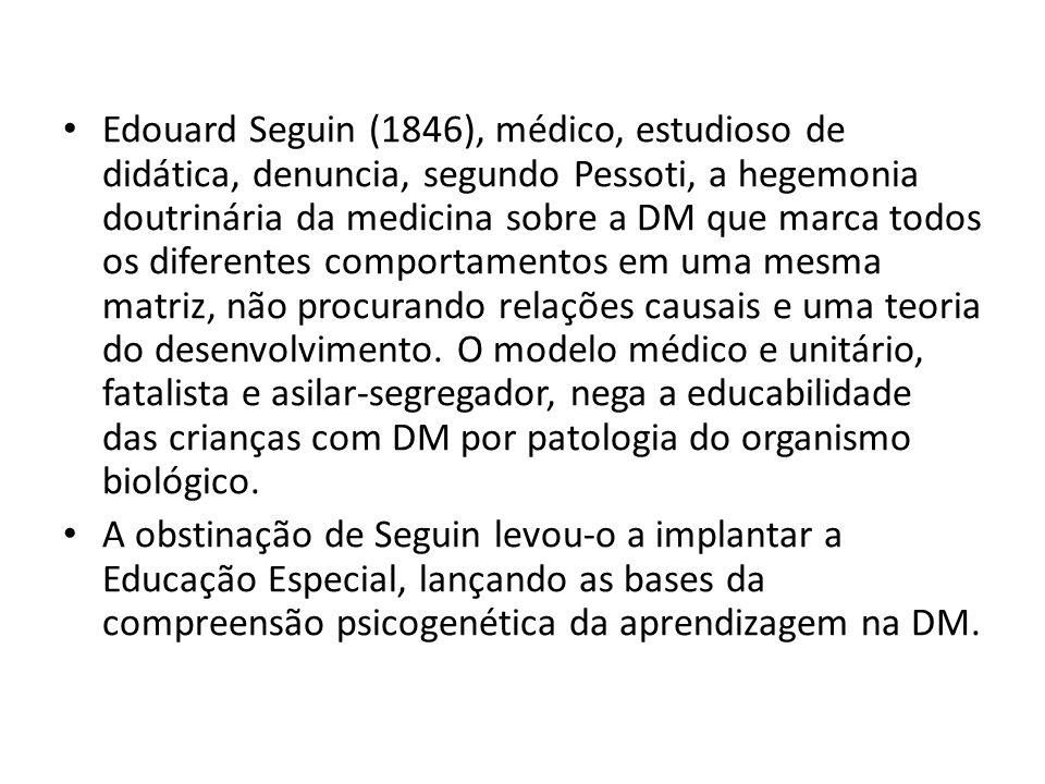 Edouard Seguin (1846), médico, estudioso de didática, denuncia, segundo Pessoti, a hegemonia doutrinária da medicina sobre a DM que marca todos os dif