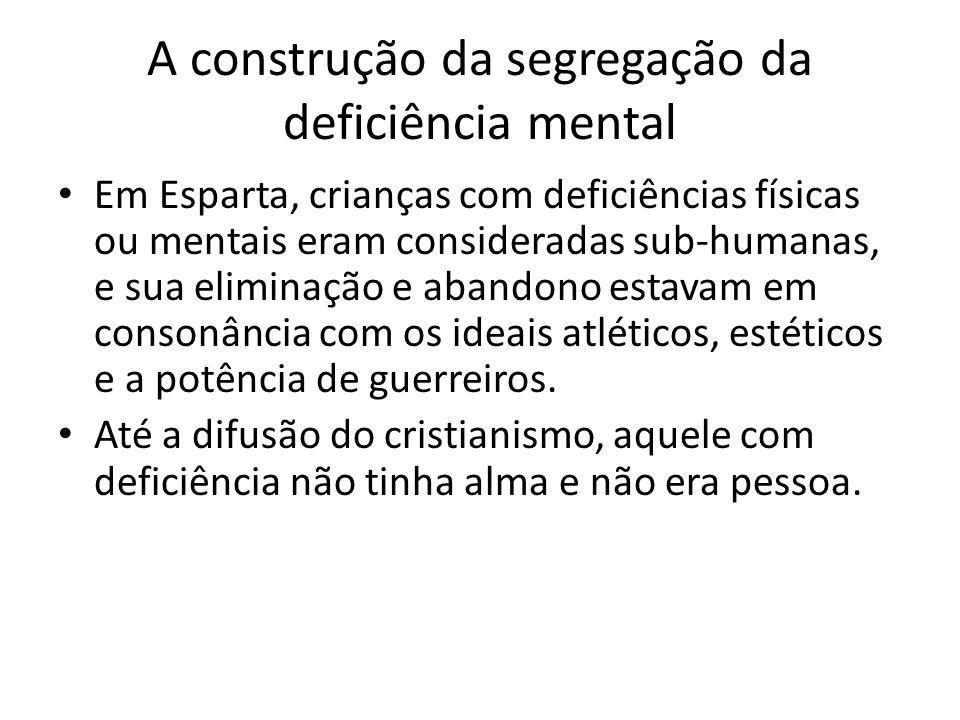 A construção da segregação da deficiência mental Em Esparta, crianças com deficiências físicas ou mentais eram consideradas sub-humanas, e sua elimina