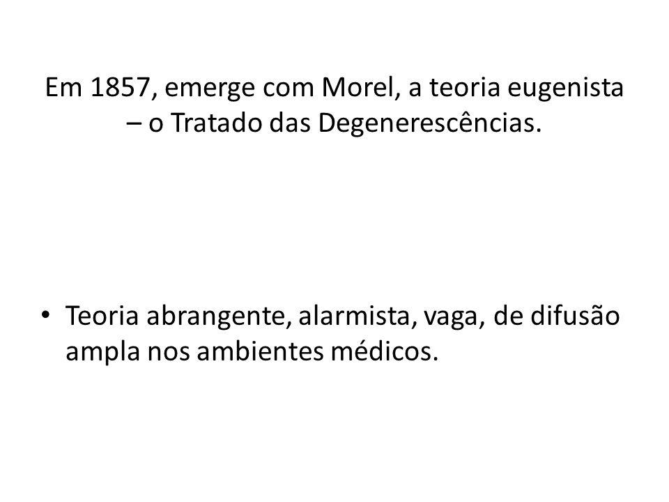 Em 1857, emerge com Morel, a teoria eugenista – o Tratado das Degenerescências. Teoria abrangente, alarmista, vaga, de difusão ampla nos ambientes méd