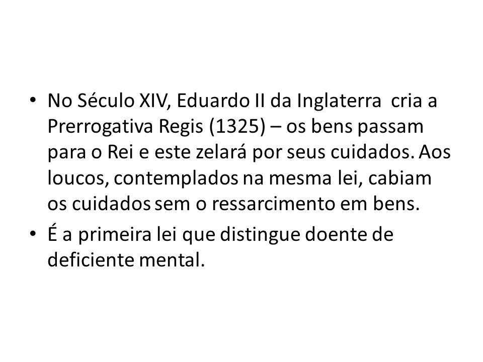 No Século XIV, Eduardo II da Inglaterra cria a Prerrogativa Regis (1325) – os bens passam para o Rei e este zelará por seus cuidados. Aos loucos, cont