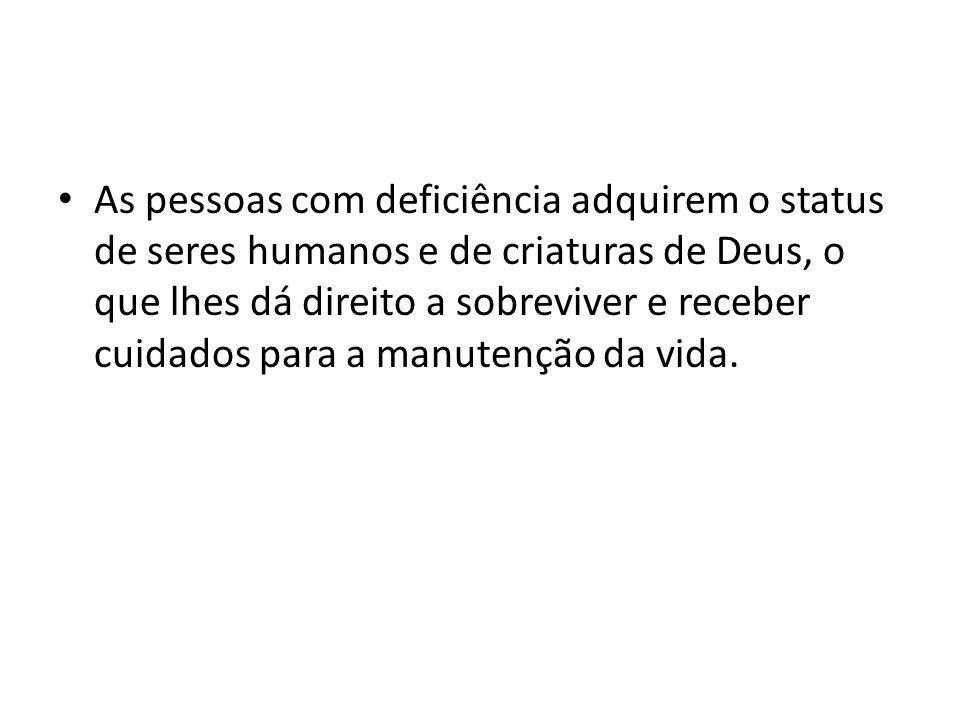 As pessoas com deficiência adquirem o status de seres humanos e de criaturas de Deus, o que lhes dá direito a sobreviver e receber cuidados para a man