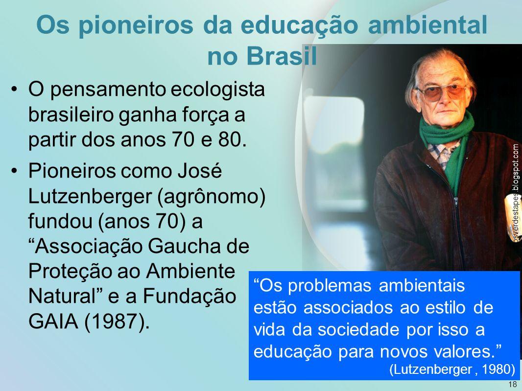 Os pioneiros da educação ambiental no Brasil O pensamento ecologista brasileiro ganha força a partir dos anos 70 e 80. Pioneiros como José Lutzenberge