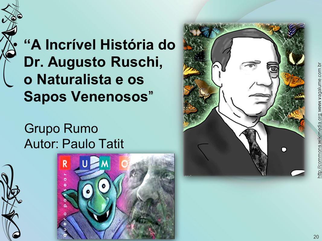 """20 """"""""A Incrível História do Dr. Augusto Ruschi, o Naturalista e os Sapos Venenosos"""" Grupo Rumo Autor: Paulo Tatit http://commons.wikimedia.orghttp://c"""