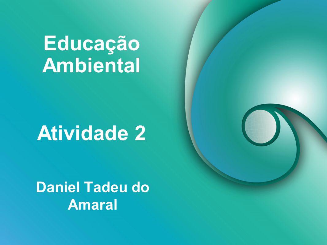 Educação Ambiental Daniel Tadeu do Amaral Atividade 2