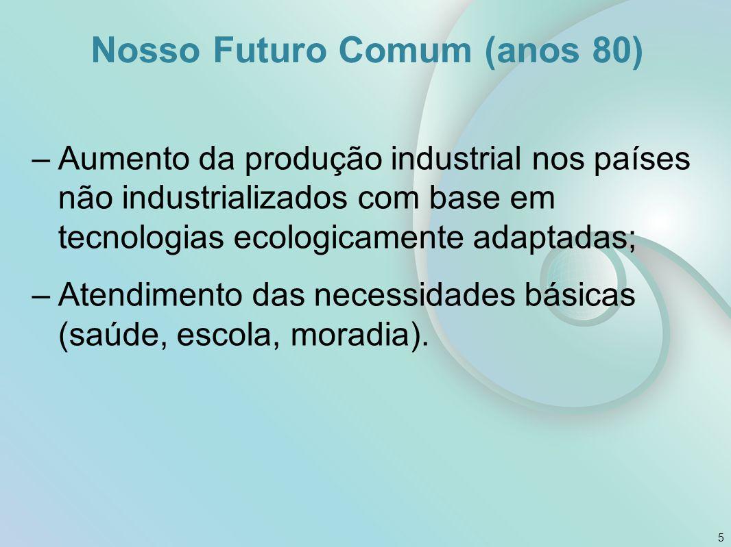 Nosso Futuro Comum (anos 80) –Aumento da produção industrial nos países não industrializados com base em tecnologias ecologicamente adaptadas; –Atendi