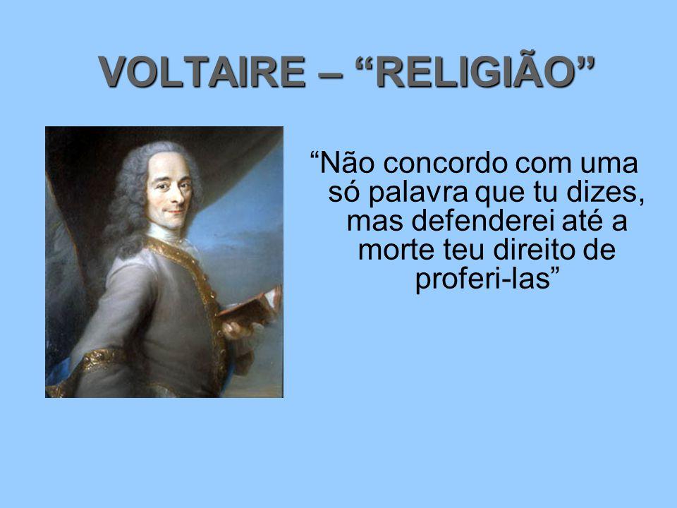 VOLTAIRE – RELIGIÃO Não concordo com uma só palavra que tu dizes, mas defenderei até a morte teu direito de proferi-las