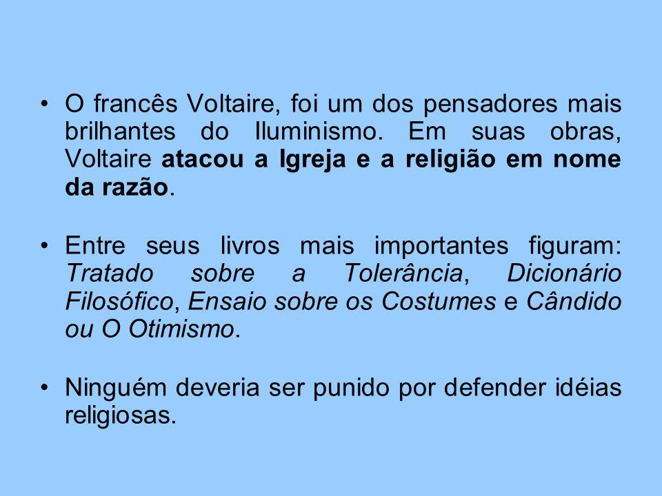 O francês Voltaire, foi um dos pensadores mais brilhantes do Iluminismo. Em suas obras, Voltaire atacou a Igreja e a religião em nome da razão. Entre