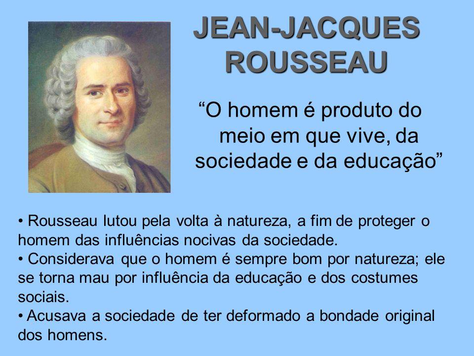 O homem é produto do meio em que vive, da sociedade e da educação JEAN-JACQUES ROUSSEAU Rousseau lutou pela volta à natureza, a fim de proteger o homem das influências nocivas da sociedade.
