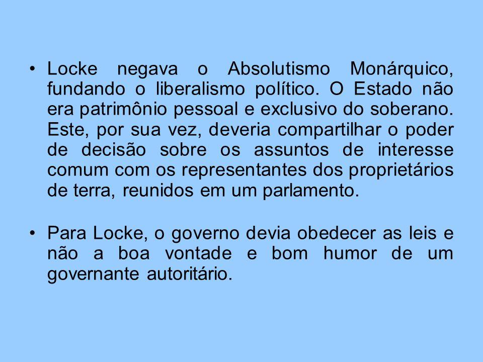 Locke negava o Absolutismo Monárquico, fundando o liberalismo político. O Estado não era patrimônio pessoal e exclusivo do soberano. Este, por sua vez
