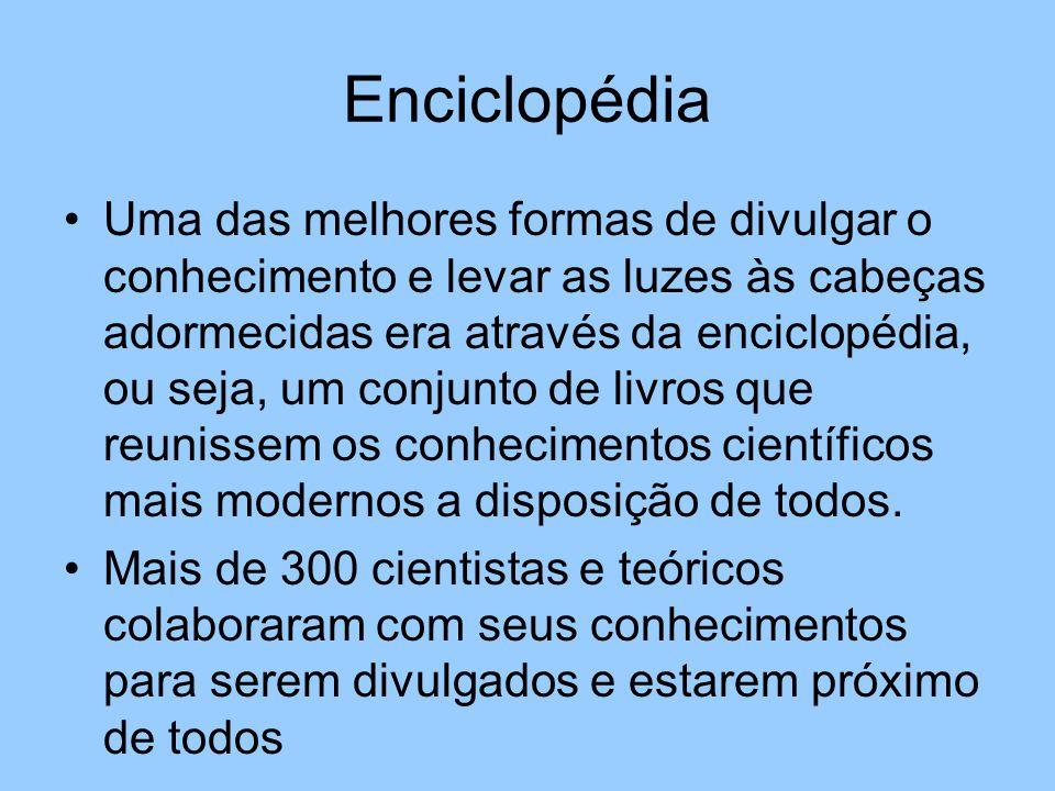 Enciclopédia Uma das melhores formas de divulgar o conhecimento e levar as luzes às cabeças adormecidas era através da enciclopédia, ou seja, um conjunto de livros que reunissem os conhecimentos científicos mais modernos a disposição de todos.