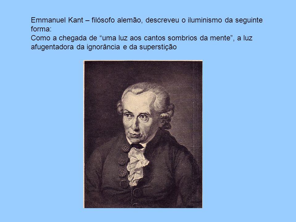 Emmanuel Kant – filósofo alemão, descreveu o iluminismo da seguinte forma: Como a chegada de uma luz aos cantos sombrios da mente , a luz afugentadora da ignorância e da superstição