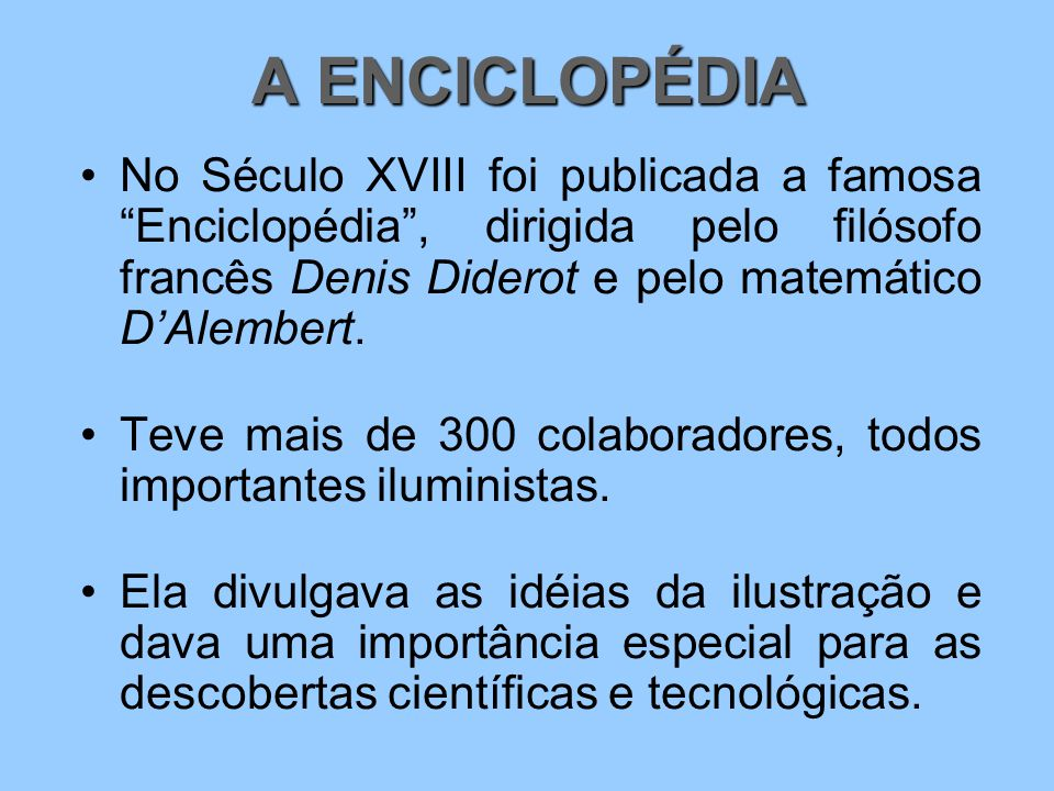A ENCICLOPÉDIA No Século XVIII foi publicada a famosa Enciclopédia , dirigida pelo filósofo francês Denis Diderot e pelo matemático D'Alembert.