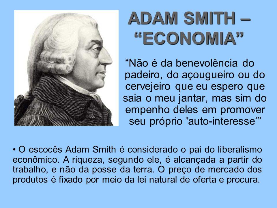 Não é da benevolência do padeiro, do açougueiro ou do cervejeiro que eu espero que saia o meu jantar, mas sim do empenho deles em promover seu próprio auto-interesse' ADAM SMITH – ECONOMIA O escocês Adam Smith é considerado o pai do liberalismo econômico.