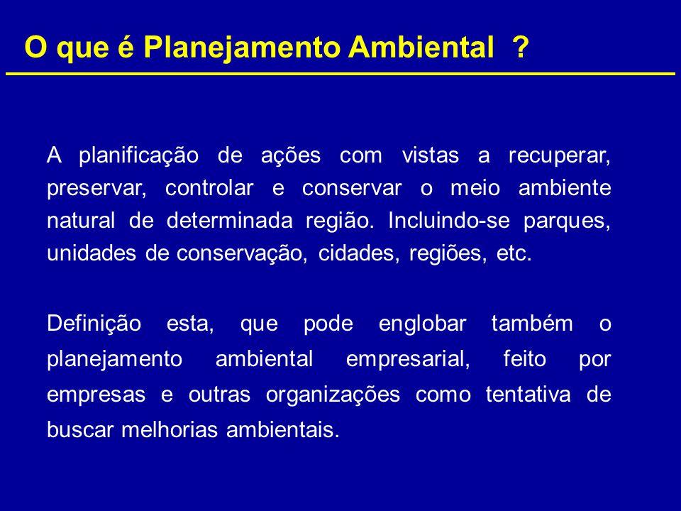 O que é Planejamento Ambiental ? A planificação de ações com vistas a recuperar, preservar, controlar e conservar o meio ambiente natural de determina