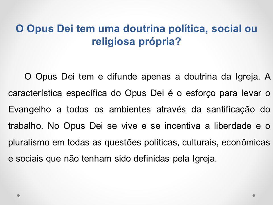 O Opus Dei tem uma doutrina política, social ou religiosa própria? O Opus Dei tem e difunde apenas a doutrina da Igreja. A característica específica d