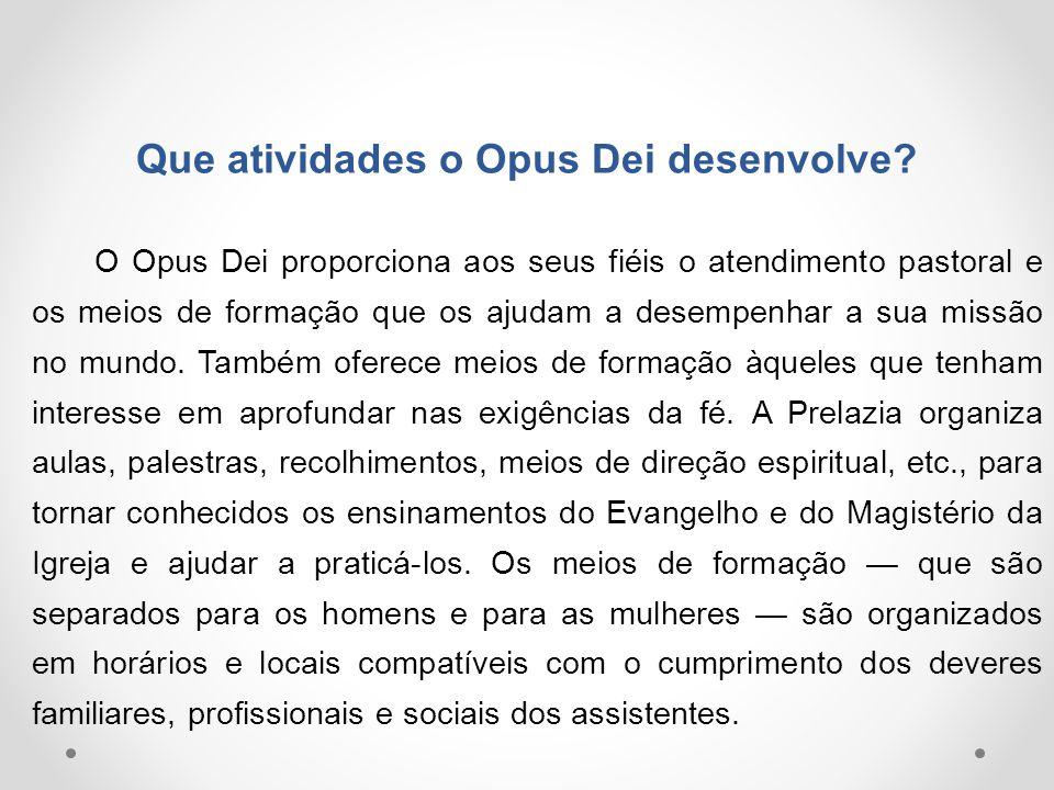 Que atividades o Opus Dei desenvolve? O Opus Dei proporciona aos seus fiéis o atendimento pastoral e os meios de formação que os ajudam a desempenhar