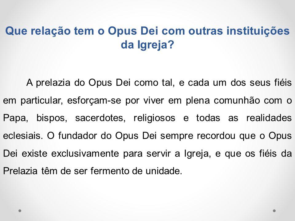 Que relação tem o Opus Dei com outras instituições da Igreja? A prelazia do Opus Dei como tal, e cada um dos seus fiéis em particular, esforçam-se por