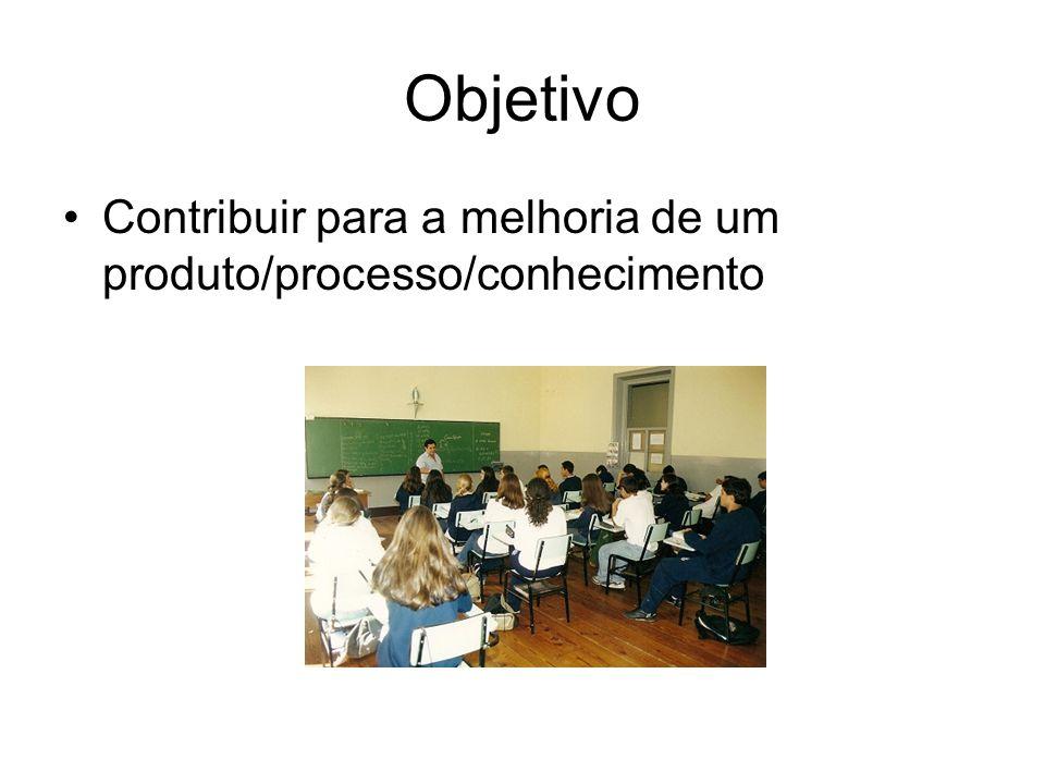 Objetivo Contribuir para a melhoria de um produto/processo/conhecimento