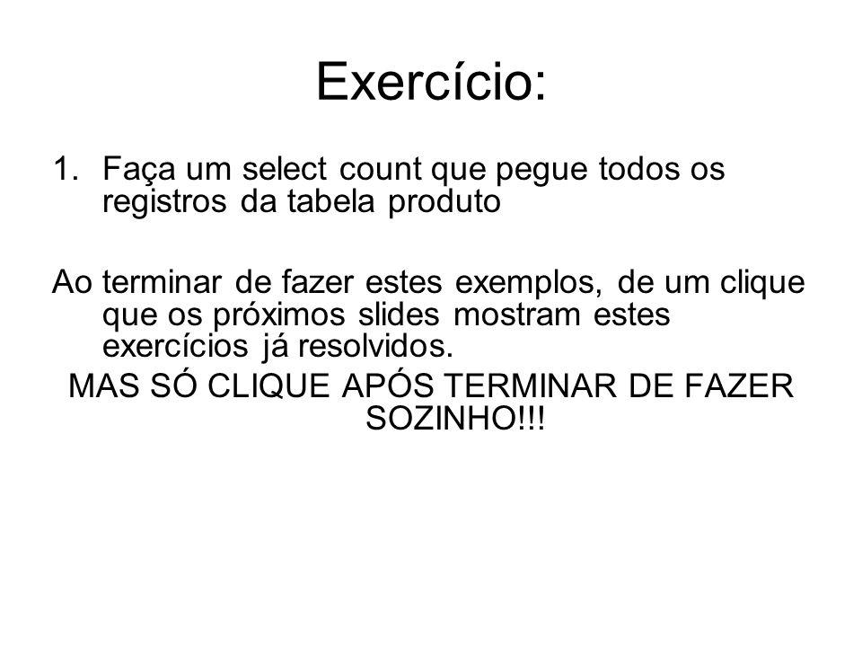 Exercício: 1.Faça um select count que pegue todos os registros da tabela produto Ao terminar de fazer estes exemplos, de um clique que os próximos sli