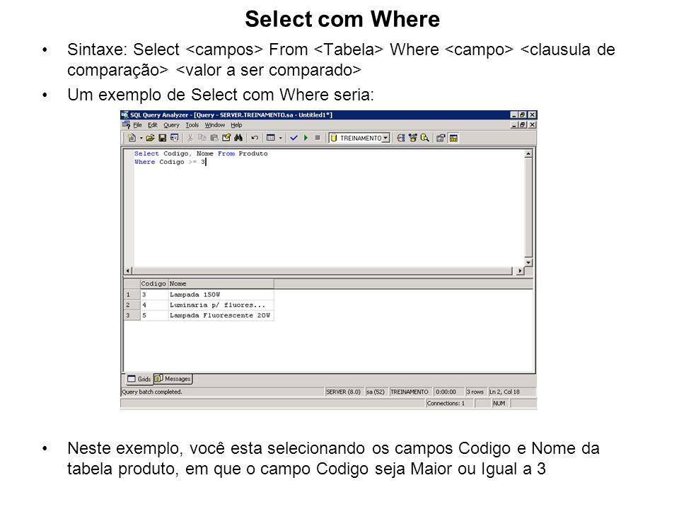 Select com Where Sintaxe: Select From Where Um exemplo de Select com Where seria: Neste exemplo, você esta selecionando os campos Codigo e Nome da tab