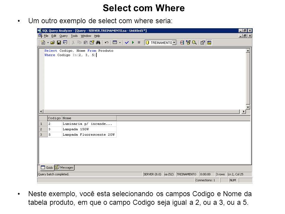 Select com Where Um outro exemplo de select com where seria: Neste exemplo, você esta selecionando os campos Codigo e Nome da tabela produto, em que o