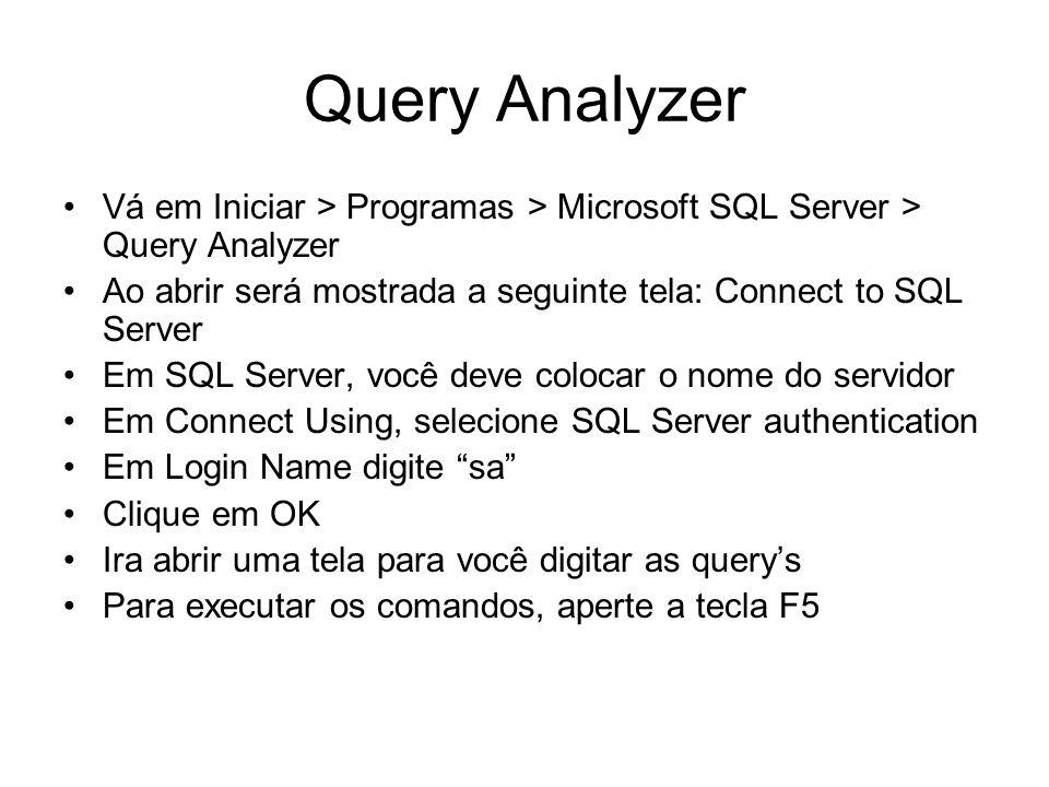 Query Analyzer Vá em Iniciar > Programas > Microsoft SQL Server > Query Analyzer Ao abrir será mostrada a seguinte tela: Connect to SQL Server Em SQL