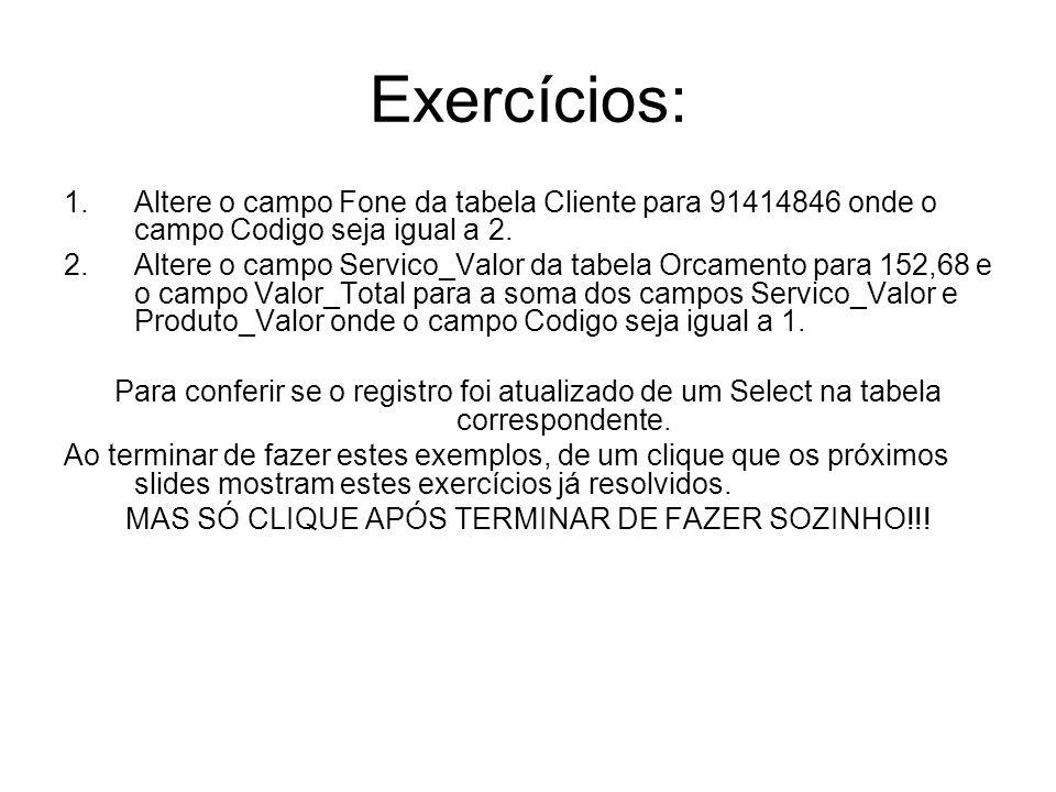 Exercícios: 1.Altere o campo Fone da tabela Cliente para 91414846 onde o campo Codigo seja igual a 2. 2.Altere o campo Servico_Valor da tabela Orcamen