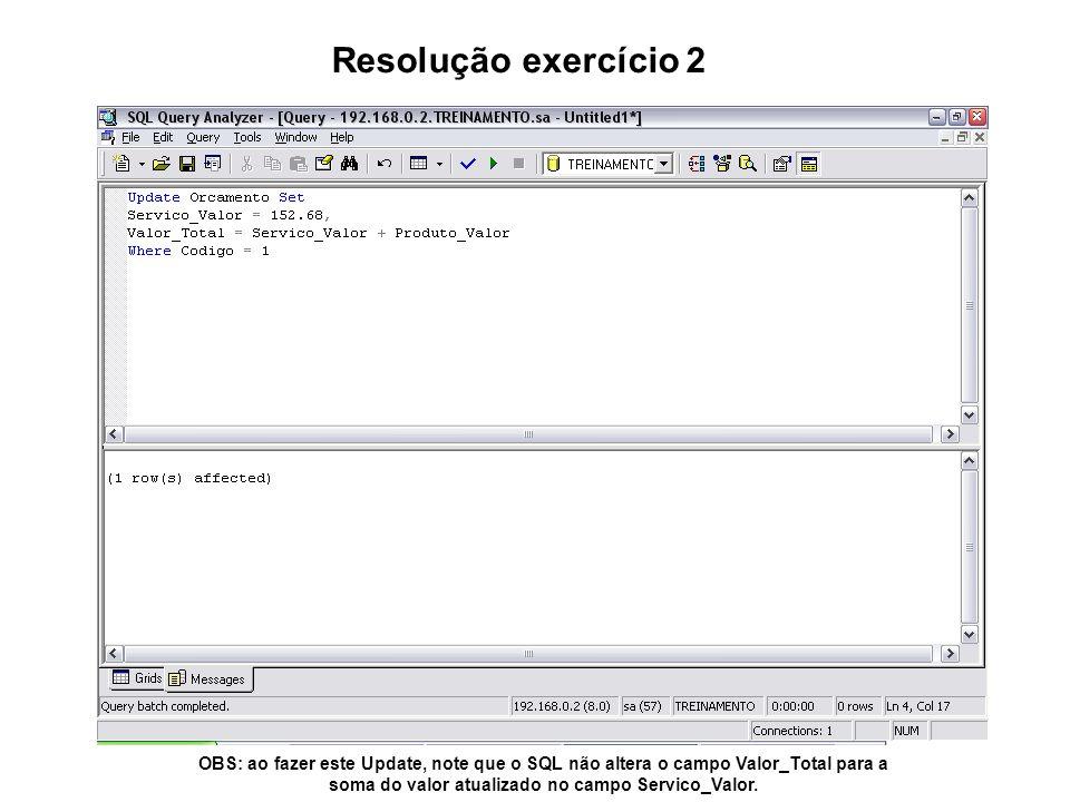 Resolução exercício 2 OBS: ao fazer este Update, note que o SQL não altera o campo Valor_Total para a soma do valor atualizado no campo Servico_Valor.