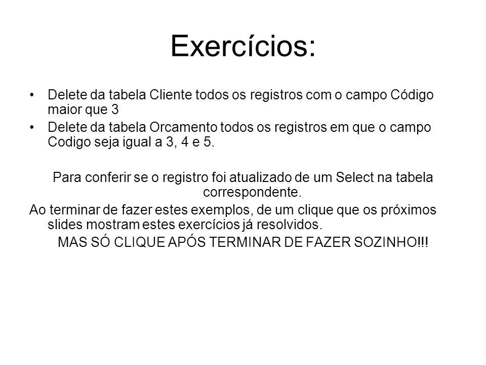 Exercícios: Delete da tabela Cliente todos os registros com o campo Código maior que 3 Delete da tabela Orcamento todos os registros em que o campo Co