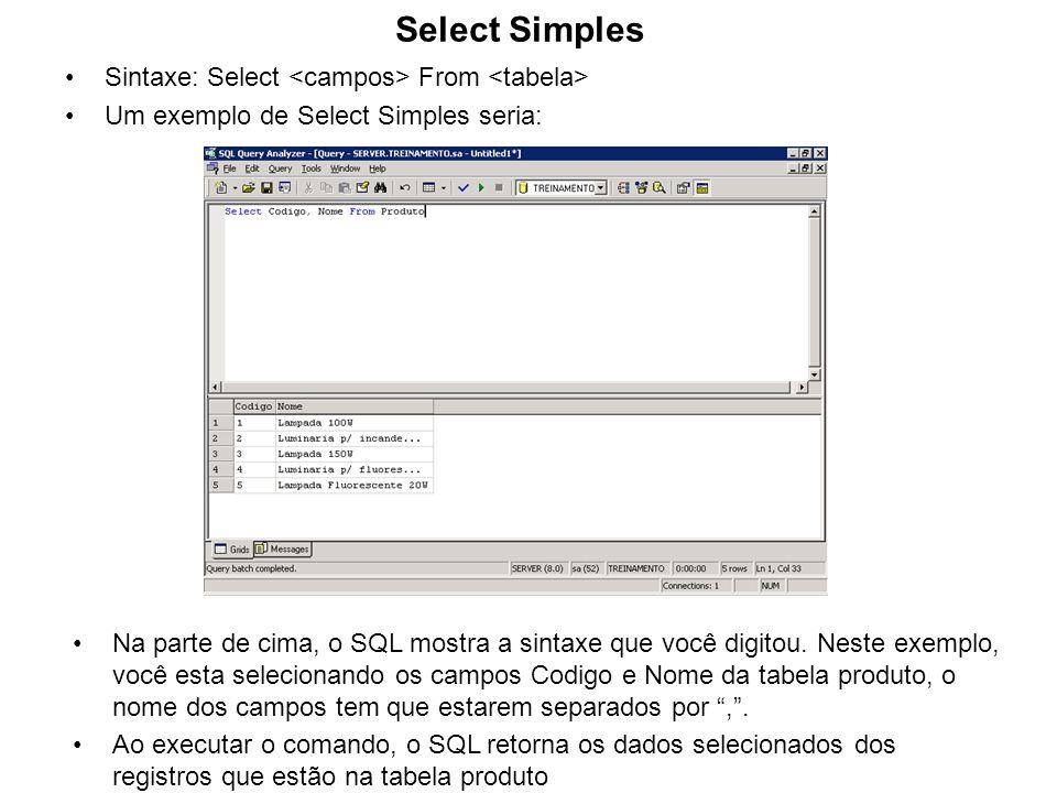 Exercício: 1.Faça um select que pegue os campos Codigo, Nome da tabela Produto em que o Codigo seja maior que 2 2.Faça um select que pegue os campos Nome da tabela Cliente quando o Fone for nulo 3.Faça um select que pegue o nome e o fone da tabela cliente quando o Codigo for 1 ou 2 Ao terminar de fazer estes exemplos, de um clique que os próximos slides mostram estes exercícios já resolvidos.