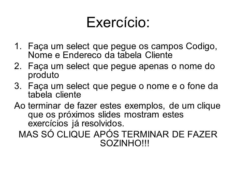Exercício: 1.Faça um select que pegue os campos Codigo, Nome e Endereco da tabela Cliente 2.Faça um select que pegue apenas o nome do produto 3.Faça u